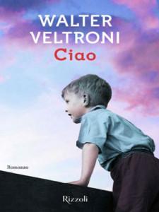 Ciao. Romanzo di Walter Veltroni